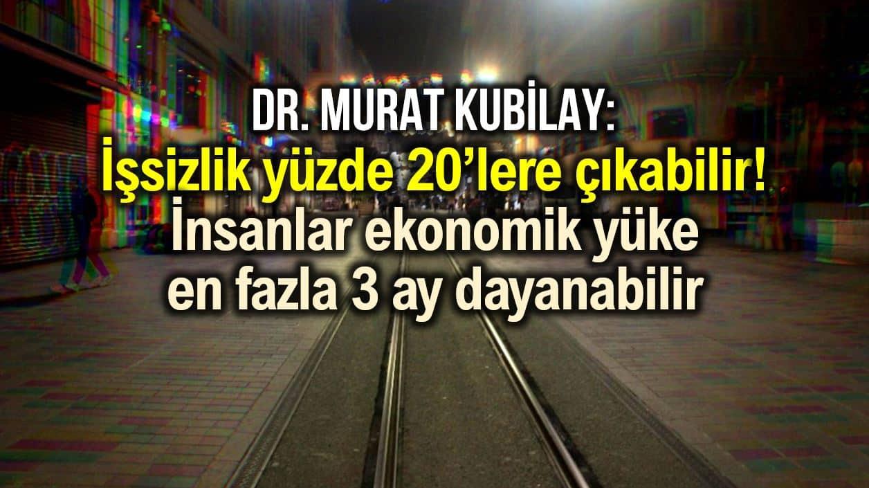 Dr. Murat Kubilay: İşsizlik yüzde 20 ye çıkabilir; insanlar ekonomik yüke en fazla 3 ay dayanabilir