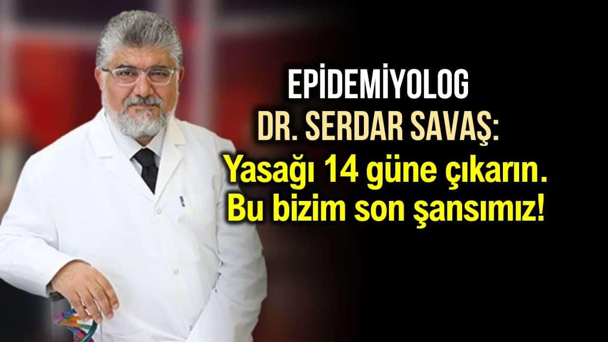 Dr. Serdar Savaş: Sokağa çıkma yasağını 14 güne çıkarın, bu bizim son şansımız!