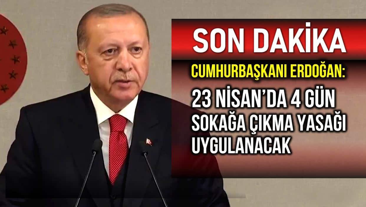 Erdoğan: 23 Nisan 4 gün sokağa çıkma yasağı uygulanacak