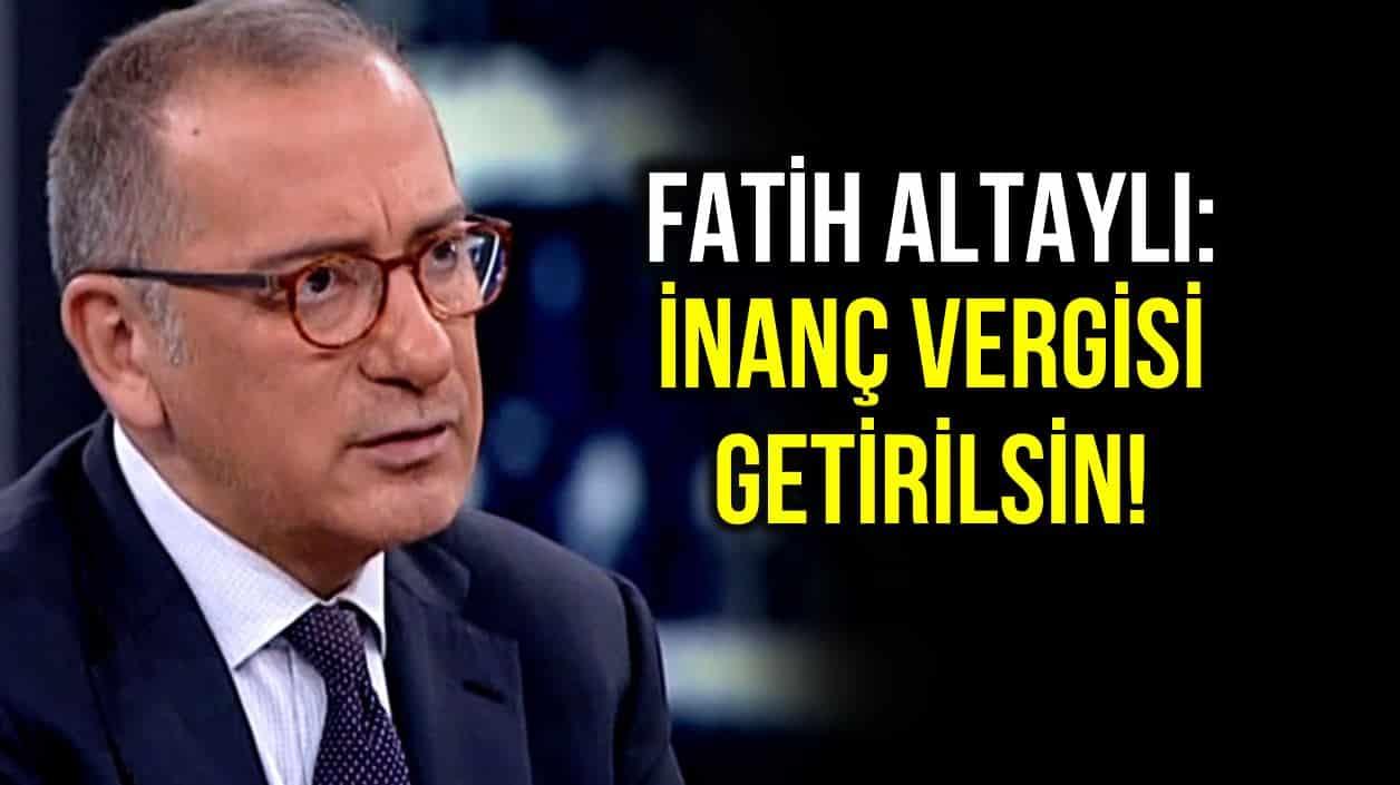 Fatih Altaylı: İnanç vergisi getirilsin, camileri kullanmayanlar bu vergiyi ödemesin