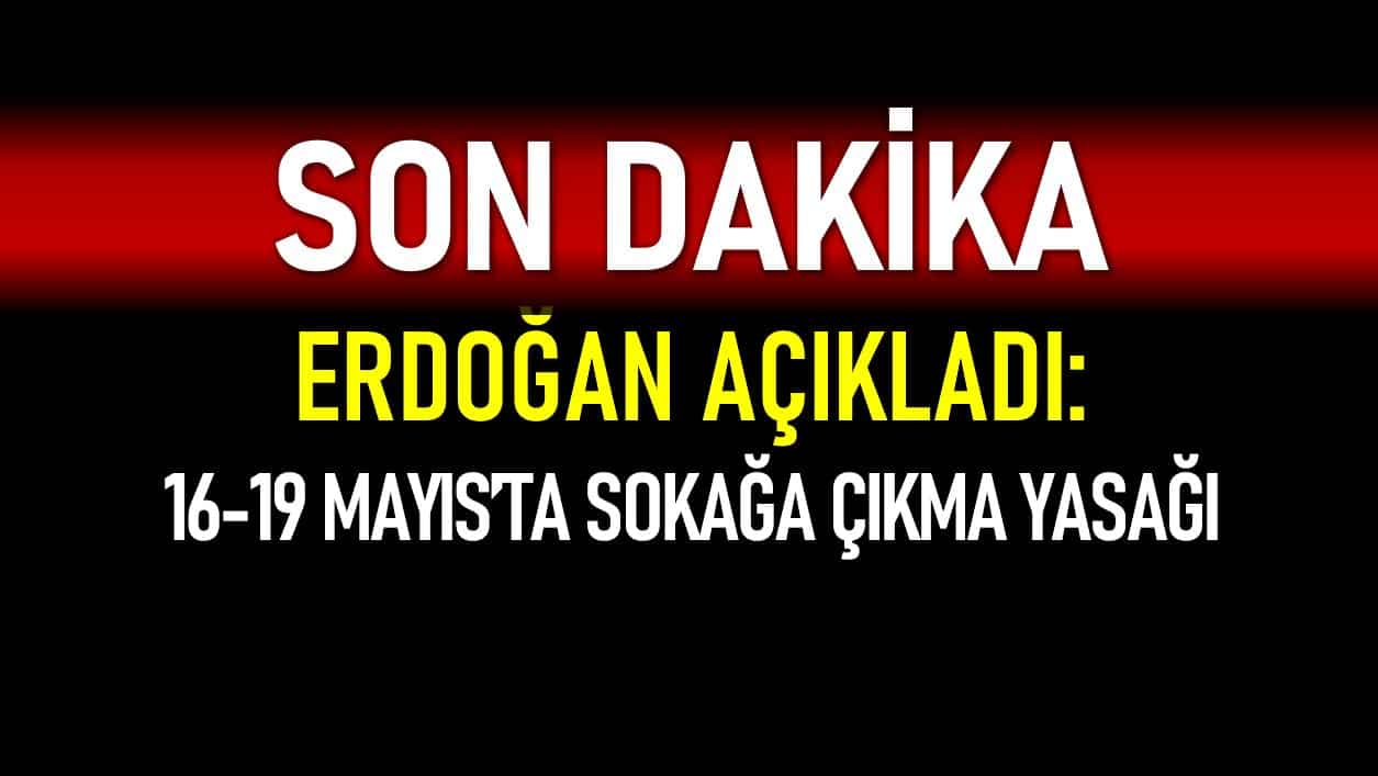 Erdoğan açıkladı: 16 - 19 Mayıs arası sokağa çıkma yasağı uygulanacak