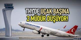 THY müdür filosu: Uçak başına iki müdür düşüyor!
