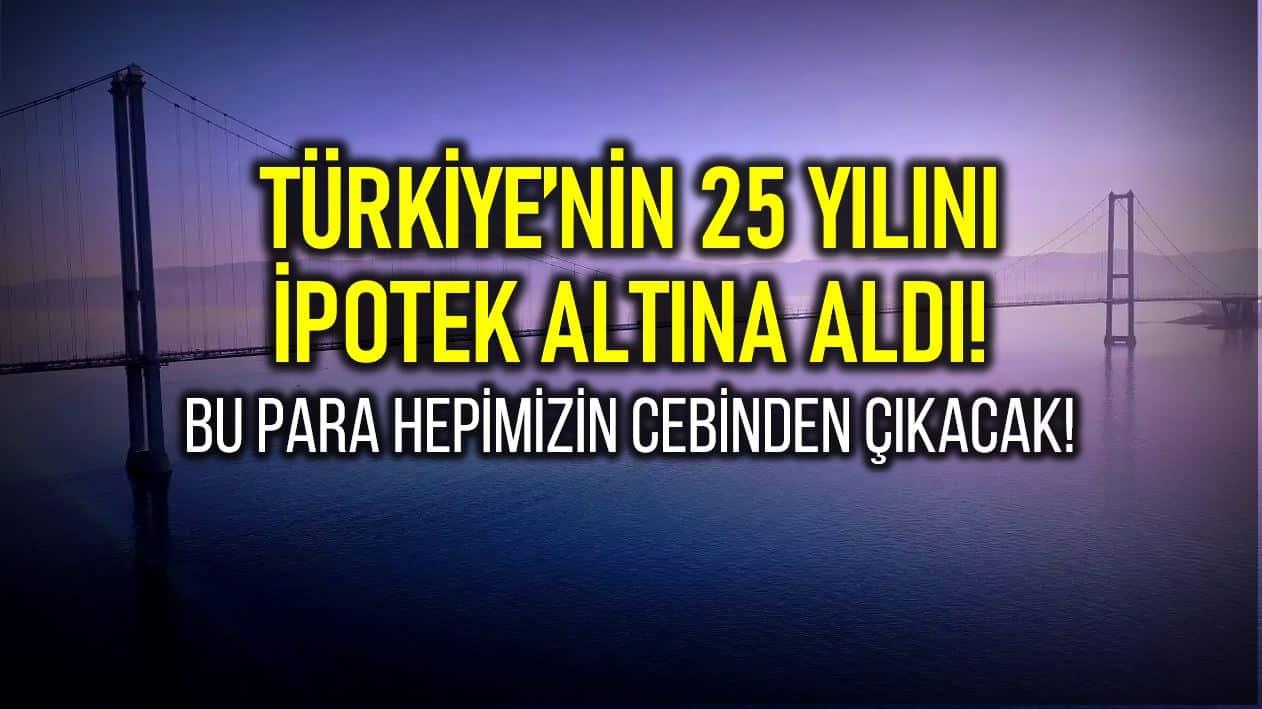 Yap işlet devret projeleri Türkiye nin 25 yılını ipotek altına aldı!