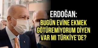Erdoğan: Bugün evine ekmek götüremeyen var mı Türkiye de