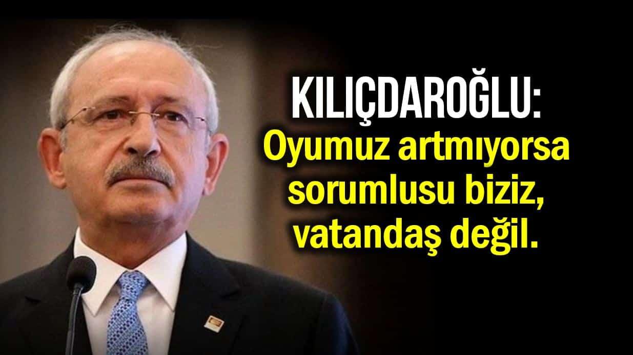 Kılıçdaroğlu: Oyumuz artmıyorsa sorumlusu biziz, vatandaş değil