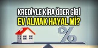 Konut kredisi ile kira öder gibi ev satın almak hayal mi?