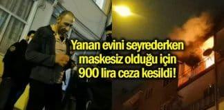 Yanan evini izlerken maske takmadığı için 900 lira ceza kesildi!