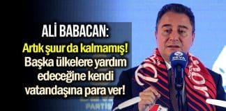 Ali Babacan: Başka ülkelere yardım yapacağınıza vatandaşa açıktan para verin