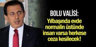 Bolu Valisi: Yılbaşında evde normalin üstünde insan varsa herkese ceza kesilecek