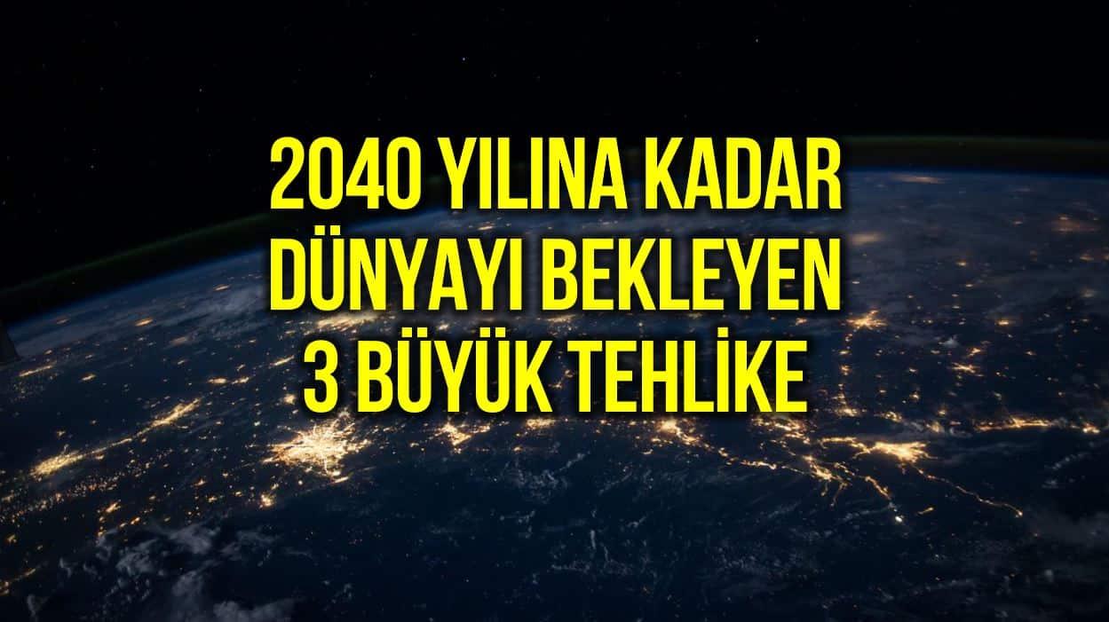 2040 yılına kadar dünyayı bekleyen 3 büyük tehlike