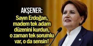 Meral Akşener: Sayın Erdoğan tek sorumlu var, o da sensin!