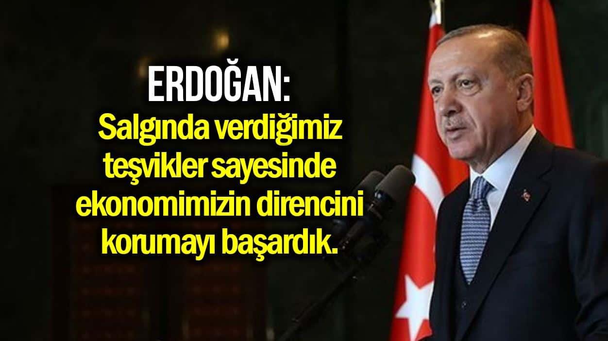 Erdoğan: Önlem ve teşvikler sayesinde ekonomimizin direncini korumayı başardık