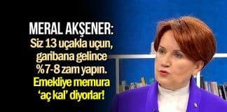 Meral Akşener zam yorumu: Emekliye, memura aç kal diyorlar!
