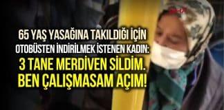 65 yaş yasağına takıldığı için otobüsten indirilmek istenen kadın: Çalışmazsam açım!
