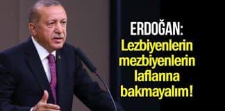 Erdoğan: Lezbiyenlerin mezbiyenlerin laflarına bakmayalım