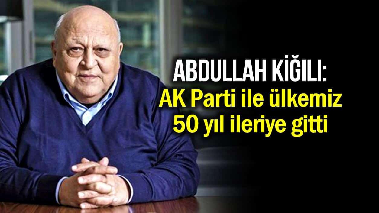 Abdullah Kiğılı: AK Parti ile ülkemiz 50 yıl ileriye gitti