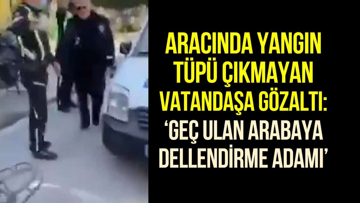 Araçta yangın tüpü olmayınca sürücüyü gözaltına alan trafik polisi: Geç ulan arabaya, dellendirme adamı!
