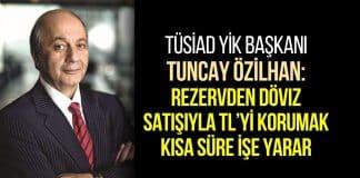 TÜSİAD YİK Başkanı Tuncay Özilhan: Rezervden döviz satışıyla TL'yi korumak kısa süre işe yarar