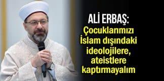 Diyanet İşleri Başkanı Ali Erbaş: Çocuklarımızı İslam dışındaki ideolojilere, ateistlere kaptırmayalım
