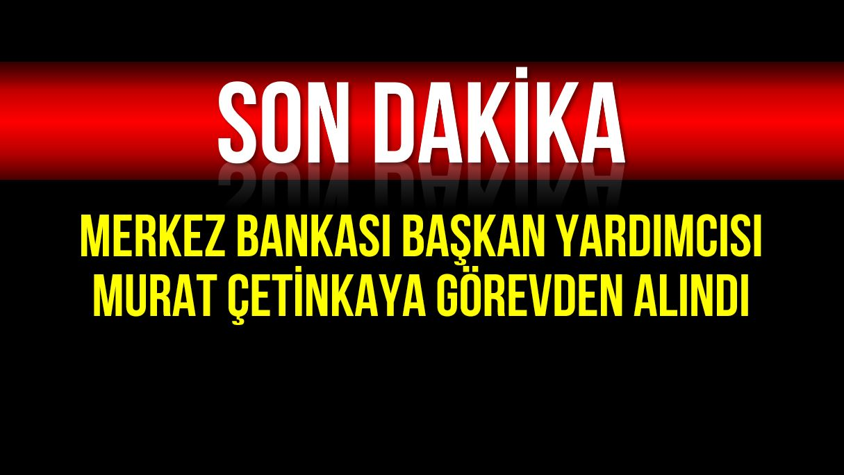 Merkez Bankası Başkan Yardımcısı Murat Çetinkaya görevden alındı