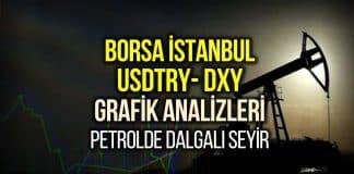 Borsa İstanbul, USDTRY ve Dolar Endeksi Yorumları: Petrolde dalgalı seyir