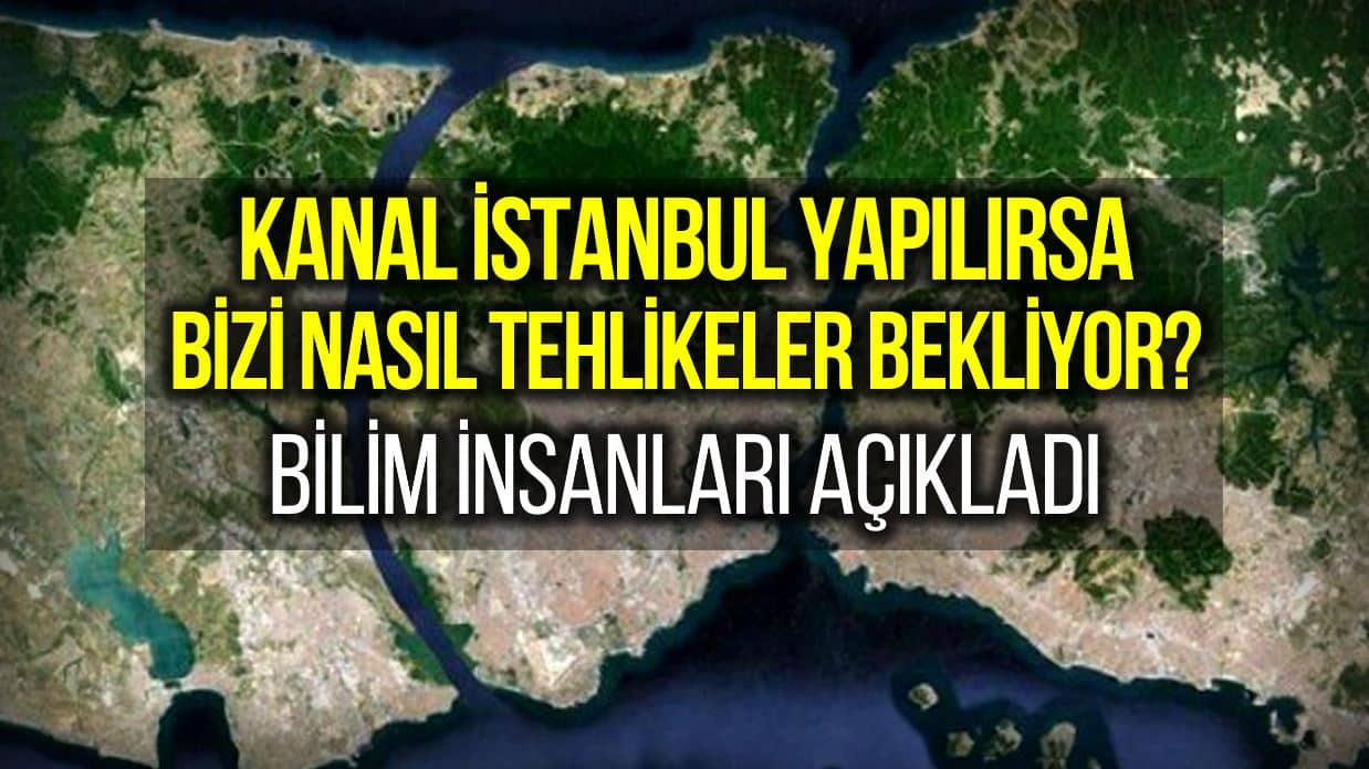 Kanal İstanbul neden yapılmamalı? Bilim insanları madde madde açıkladı!